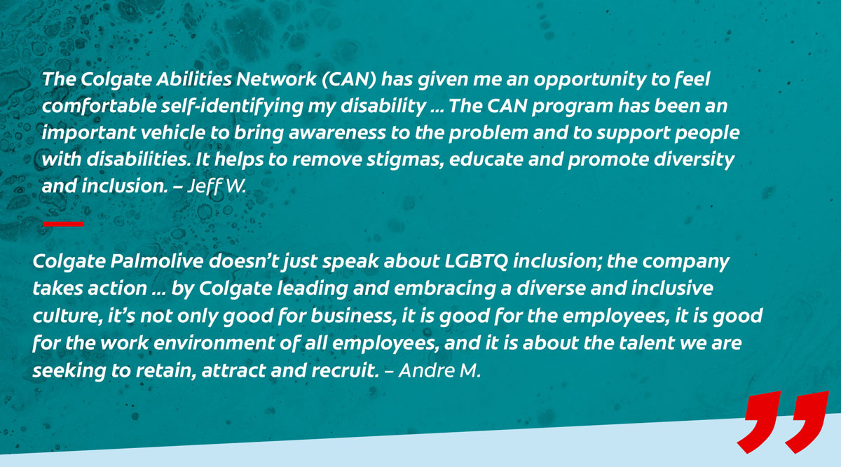 Quotes: The Colgate Abilities Network (CAN) has given me an opportunity to feel comfortable self-identifying my disability ...The CAN program has been an important vehicle to bring awareness to the problem and to support people with disabilities. It helps to remove stigmas, educate and promote diversity and inclusion. - Jeff W.  Colgate-Palmolive doesn't just speak about LGBTQ inclusion; the company takes action ... by Colgate leading and embracing a diverse and inclusive culture, it's not only good for business, it is good for the employees, it is good for the work environment of all employees, and it is about the talent we are seeking to retain, attract and recruit. - Andre M.